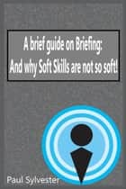 A Brief Guide on Briefing: And Why Soft Skills Are Not Soft! ebook by Paul Sylvester