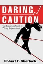 Daring Caution: The Executive's Guide to Pricing Improvement ebook by Robert F. Sherlock