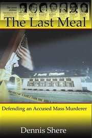 The Last Meal - Defending an Accused Mass Murderer ebook by Dennis Shere