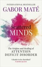 Scattered Minds - The Origins and Healing of Attention Deficit Disorder ebook by Dr Gabor Maté