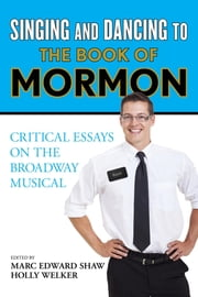 Singing and Dancing to The Book of Mormon - Critical Essays on the Broadway Musical ebook by Marc Edward Shaw,Holly Welker