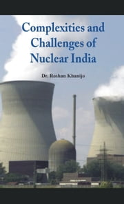 Complexities and Challenges of Nuclear India ebook by Dr Roshan Khanijo