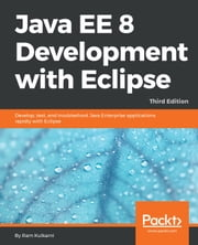 Java EE 8 Development with Eclipse - Develop, test, and troubleshoot Java Enterprise applications rapidly with Eclipse, 3rd Edition ebook by Ram Kulkarni