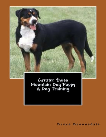 Greater Swiss Mountain Dog Puppy & Dog Training ebook by Bruce Brownsdale