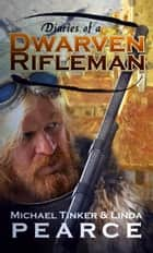 Diaries of a Dwarven Rifleman ebook by Michael Tinker Pearce, Linda Pearce