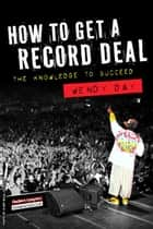 The Knowledge To Succeed - How To Get A Record Deal ebook by Wendy Day
