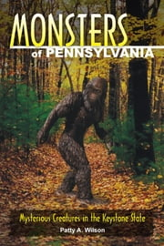 Monsters of Pennsylvania - Mysterious Creatures in the Keystone State ebook by Patty A. Wilson