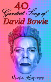 40 Greatest Song of David Bowie ebook by Music Express