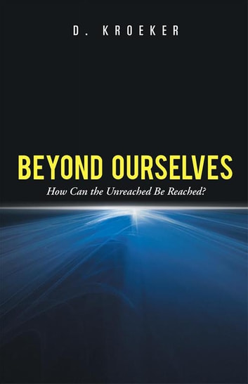 Beyond Ourselves - How Can the Unreached Be Reached? ebook by D. Kroeker