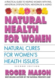Natural Health for Women, Second Edition - Natural Cures for Women's Health Issues ebook by Roger Mason