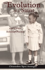 The Evolution of a Saint and Other Selected Poems ebook by Chisaraokwu Ngozi Asomugha