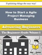 How to Start a Agile Project Managing Business (Beginners Guide) - How to Start a Agile Project Managing Business (Beginners Guide) ebook by Taisha Baumgartner