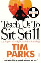 Teach Us to Sit Still - A Sceptic's Search for Health and Healing ebook by Tim Parks