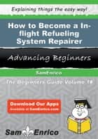 How to Become a In-flight Refueling System Repairer ebook by Hortensia Pham