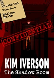 The Shadow Room: AB Case Log - File No. 5 - Melissa Smith ebook by Kim Iverson