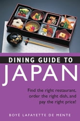 Dining Guide to Japan - Find the right restaurant, order the right dish, and pay the right price! ebook by Boye Lafayette De Mente