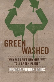 Green Washed - Why We Can't Buy Our Way to a Green Planet ebook by Kendra  Pierre-Louis