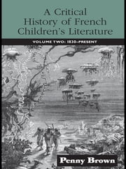 A Critical History of French Children's Literature - Volume Two: 1830-Present ebook by Penelope E. Brown