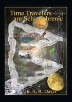 Time Travelers Are Schizophrenic ebook by Dr. A. R. Davis