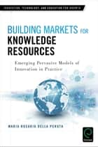 Building Markets for Knowledge Resources - Emerging Pervasive Models of Innovation in Practice ebook by Maria Rosaria Della Peruta