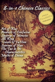 8-in-1 Chinese Classics: Art of War; Analects of Confucius; Sayings of Mencius; Shi Ching (Book of Songs); Travels of FaHien; Sorrows of Han; Tao Te Ching; Myths and Legends of China ebook by Confucius, Laozi, Mencius