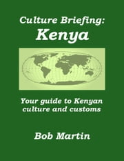 Culture Briefing: Kenya - Your Guide To The Culture And Customs Of The Kenyan People ebook by Bob Martin