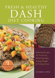 Fresh and Healthy DASH Diet Cooking - 101 Delicious Recipes for Lowering Blood Pressure, Losing Weight and Feeling Great ebook by Andrea Lynn