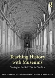 Teaching History with Museums - Strategies for K-12 Social Studies ebook by Alan S. Marcus,Jeremy D. Stoddard,Walter W. Woodward
