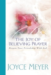 The Joy of Believing in Prayer - Deepen Your Friendship with God ebook by Joyce Meyer