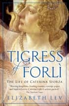 Tigress of Forli - The Life of Caterina Sforza eBook by Elizabeth Lev