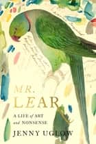 Mr. Lear - A Life of Art and Nonsense ebook by Jenny Uglow
