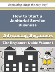 How to Start a Janitorial Service Business (Beginners Guide) ebook by Gracie Charlton,Sam Enrico