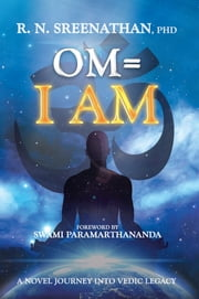 Om=I Am - A Novel Journey into Vedic Legacy ebook by R.N. Sreenathan