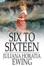 Six to Sixteen - A Story for Girls ebook by Juliana Horatia Ewing
