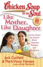 Chicken Soup for the Soul: Like Mother, Like Daughter ebook by Jack Canfield,Mark Victor Hansen,Amy Newmark