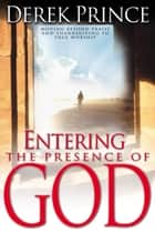 Entering The Presence Of God - Moving Beyond Praise and Thanksgiving to True Worship ebook by Derek Prince
