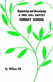 Organizing and Developing a Free Will Baptist Sunday School ebook by Hill, William
