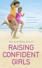 Raising Confident Girls - Practical tips for bringing out the best in your daughter eBook by Ian Grant, Mary Grant