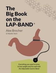 The BIG Book on the Lap-Band - Everything You Need To Know To Lose Weight and Live Well with the Adjustable Gastric Band ebook by Alex Brecher,Natalie Stein