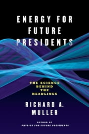 Energy for Future Presidents: The Science Behind the Headlines ebook by Richard A. Muller