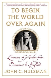 To Begin the World Over Again - Lawrence of Arabia from Damascus to Baghdad ebook by John C. Hulsman