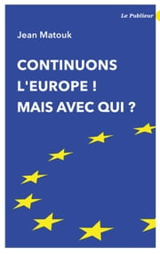 Continuons l'Europe ! Mais avec qui ? ebook by Jean Matouk