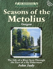 Seasons of the Metolius - The Life of a River Seen Through the Eyes of a Fly Fisherman ebook by John Judy