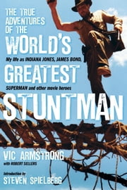 The True Adventures of the World's Greatest Stuntman - My Life as Indiana Jones, James Bond, Superman, and Other Movie Heroes ebook by Vic Armstrong