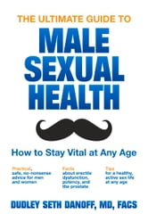 The Ultimate Guide to Male Sexual Health - How to Stay Vital at Any Age ebook by Dudley Seth Danoff, MD, FACS