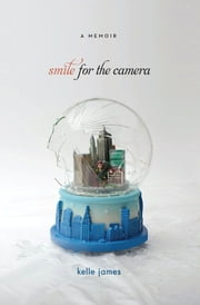 Smile for the Camera - A Memoir ebook by Kelle James