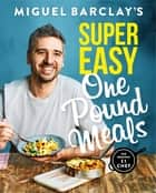 Miguel Barclay's Super Easy One Pound Meals eBook by Miguel Barclay