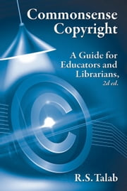 Commonsense Copyright - A Guide for Educators and Librarians, 2d ed. ebook by R.S. Talab
