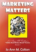 "Marketing Matters - Jo Ann M. Colton's ""Little Red Writer Book"" Series Book 3 ebook by Jo Ann M. Colton"