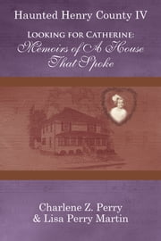 Looking for Catherine: Memoirs of A House That Spoke ebook by Charlene Z. Perry & Lisa Perry Martin